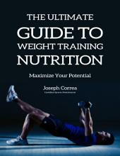 The Ultimate Guide to Weight Training Nutrition: Maximize Your Potential