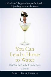 You Can Lead a Horse to Water (But You Can't Make It Scuba Dive): A Novel