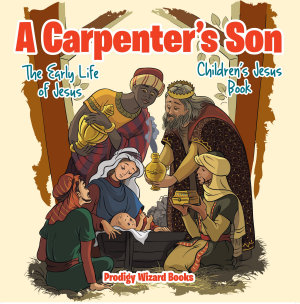 A Carpenter   s Son  The Early Life of Jesus   Children   s Jesus Book Book