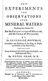 New Experiments and Observations Upon Mineral Waters: Directing Their Farther Use for the Preservation of Health, and the Cure of Diseases
