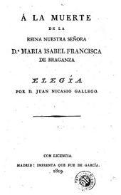 Á la muerte de la reina nuestra señora Da. Maria Isabel Francisca de Braganza: elegía