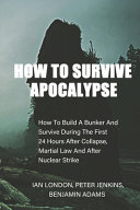 How to Survive Apocalypse  How to Build a Bunker and Survive During the First 24 Hours After Collapse  Martial Law and After Nuclear Strike PDF