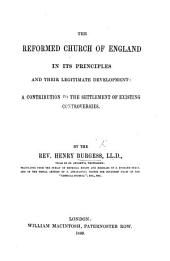 The Reformed Church of England in Its Principles and Their Legitimate Development: a Contribution to the Settlement of Existing Controversies