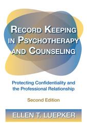 Record Keeping in Psychotherapy and Counseling: Protecting Confidentiality and the Professional Relationship, Edition 2