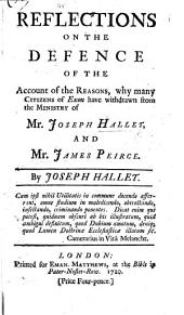 "Reflections on the Defence of the Account of the reasons, why many citizens of Exon have withdrawn from the ministry of Mr. Joseph Hallet, and Mr. James Peirce. [By J. Eveleigh, published in answer to the ""Defence of the Case,"" etc., by J. Peirce.]"