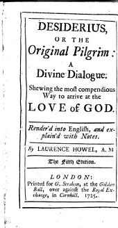 Desiderius; Or, The Original Pilgrim: a Divine Dialogue; Shewing the ... Way to Arrive at the Love of God; Render'd Into English ...