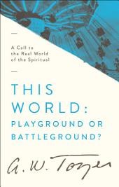 This World: Playground or Battleground?: A Call to the Real World of the Spiritual