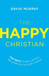 The Happy Christian: Ten Ways to Be a Joyful Believer in a Gloomy World