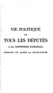Vie politique de tous les députés à la Convention nationale: pendant et après la Révolution, ouvrage dans lequel on trouve la preuve que dans le procès de Louis XVI la peine de mort avait été rejetée à une majorité de six voix