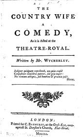 The Country Wife: A Comedy, as it is Acted at the Theatre-Royal. Written by Mr. Wycherley