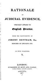 Rationale of judicial evidence, specially applied to English practice, from the MSS. of J. Bentham [ed. by J.S. Mill].