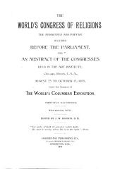 The World's Congress of Religions: The Addresses and Papers Delivered Before the Parliament, and an Abstract of the Congresses Held in the Art Institute, Chicago, Illinois, U.S.A., August 25 to October 15, 1893 Under the Auspices of the World's Columbian Exposition