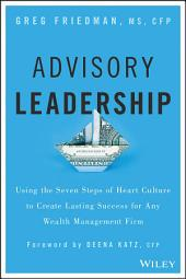 Advisory Leadership: Using the Seven Steps of Heart Culture to Create Lasting Success for Any Wealth Management Firm