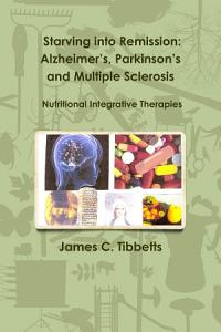 Starving into Remission  Alzheimer s  Parkinson s and Multiple Sclerosis Nutritional Integrative Therapies PDF