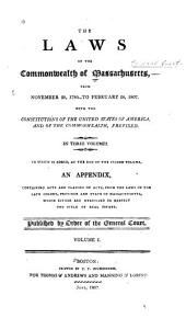 The Laws of the Commonwealth of Massachusetts, from November 28, 1780 to February 28, 1807: With the Constitutions of the United States of America and of the Commonwealth, Prefixed. To which is Added, an Appendix Containing Acts and Clauses of Acts, from the Laws of the Late Colony, Province and State of Massachusetts, which Either are Unrevised Or Respect the Title of Real Estate, Volume 1