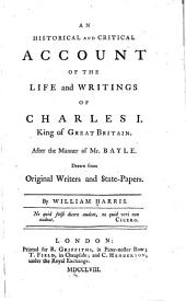 An Historical and Critical Account of the Life and Writings of Charles I, King of Great Britain: After the Manner of Mr. Bayle. Drawn from Original Writers and State-papers