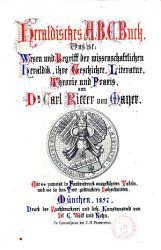 Heraldisches A B C  Buch das ist  Wesen und Begriff der wissenschaflichen Heraldik  ihre Geschihcte  Literatur  Theorie und Praxis Carl Ritter von Mayer PDF
