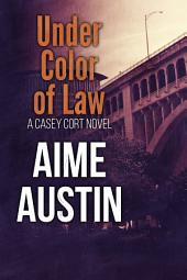 Under Color of Law: A Casey Cort Crime Fiction Novel