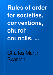 Rules of Order for Societies, Conventions, Church Councils, Corporations, Town Meetings, County Boards, City Councils