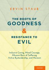 The Roots of Goodness and Resistance to Evil: Inclusive Caring, Moral Courage, Altruism Born of Suffering, Active Bystandership, and Heroism