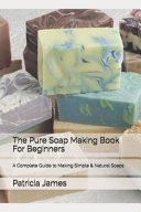 The Pure Soap Making Book For Beginners
