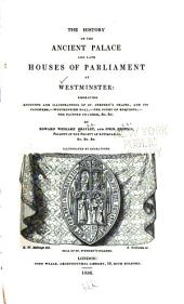 The History of the Ancient Palace and Late Houses of Parliament at Westminster: Embracing Accounts and Illustrations of St. Stephens Chapel, and Its Cloisters, - Westminster Hall, - The Court of Requests, - The Painted Chamber, &c