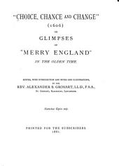 """""""Choice, Chance and Change"""": (1606) Or, Glimpses of """"Merry England"""" in the Olden Time"""