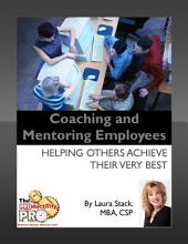 Coaching and Mentoring Employees: Helping Others Achieve Their Very Best