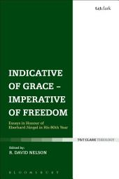 Indicative of Grace - Imperative of Freedom: Essays in Honour of Eberhard JÃ1⁄4ngel in His 80th Year