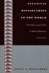 Financial Missionaries to the World: The Politics and Culture of Dollar Diplomacy, 1900–1930