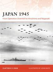 Japan 1945: From Operation Downfall to Hiroshima and Nagasaki