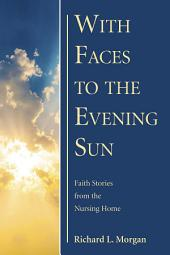 With Faces to the Evening Sun: Faith Stories from the Nursing Home