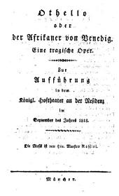 Othello oder der Afrikaner von Venedig: eine tragische Oper : zur Aufführung in dem Königl. Hoftheater an der Residenz im September des Jahres 1818