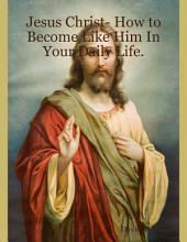 Jesus Christ- How to Become Like Him In Your Daily Life.