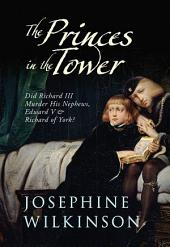 The Princes in the Towe: Did Richard III Murder His Nephews, Edward V & Richard of York?