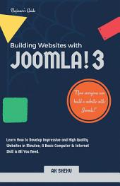 Building Websites with Joomla! 3: Learn How to Develop Impressive and High Quality Websites in Minutes; a Basic Computer & Internet Skill Is All You Need.