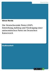 Die Deutschsoziale Partei (DSP). Entstehung, Aufstieg und Niedergang einer antisemitischen Partei im Deutschen Kaiserreich