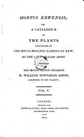 Hortus Kewensis; Or, a Cataloque of the Plants Cultivated in the Royal Botanic Garden at Kew. 2. Ed. Enlarged: Volume 5