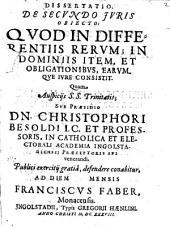Dissertatio, De Secvndo Jvris Obiecto: Qvod In Differentiis Rervm; In Dominiis Item, Et Obligationibvs, Earvmqve Ivre Consistit