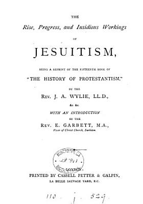 The rise, progress, and insidious workings of Jesuitism. A repr. of the 15th book of 'The history of Protestantism'.