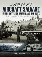 Aircraft Salvage in the Battle of Britain and the Blitz: Aircraft Salvage in the Battle of Britain and the Blitz