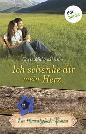 Ich schenke dir mein Herz: Ein Heimatglück-Roman -
