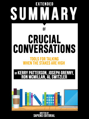 Extended Summary Of Crucial Conversations  Tools For Talking When The Stakes Are High   By Kerry Patterson  Joseph Grenny  Ron McMillan  Al Switzler