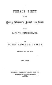Female piety; or, The young woman's friend and guide through life to immortality. By John Angell James. Edited by his son [i.e. Thomas Smith James]. Tenth edition