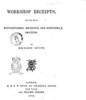 Workshop Receipts, for the Use of Manufacturers, Mechanics, and Scientific Amateurs by Ernest Spon