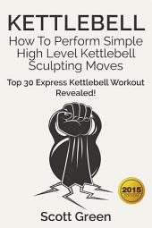Kettlebell: How To Perform Simple High Level Kettlebell Sculpting Moves: Top 30 Express Kettlebell Workout Revealed!