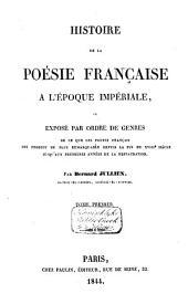 Histoire de la poésie française à l'époque impériale, ou, Exposé par ordre de genres de ce que les poètes français ont produit de plus remarquable depuis la fin du XVIIIe siècle jusqu'aux premières années de la restauration: Volume1