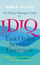 The Project Managers Guide to IDIQ Task Order Service Contracts: How to Win and Perform on Task Order Contracts
