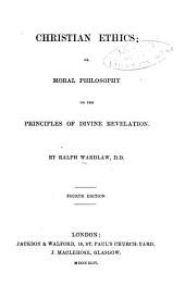 Christian Ethics ; Or, Moral Philosophy on the Principles of Divine Revelation