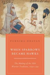 When Sparrows Became Hawks: The Making of the Sikh Warrior Tradition, 1699-1799